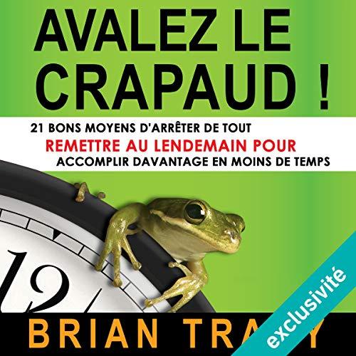 Avalez le crapaud: 21 bons moyens d'arrêter de tout remettre au lendemain pour accomplir davantage en moins de temps par Brian Tracy