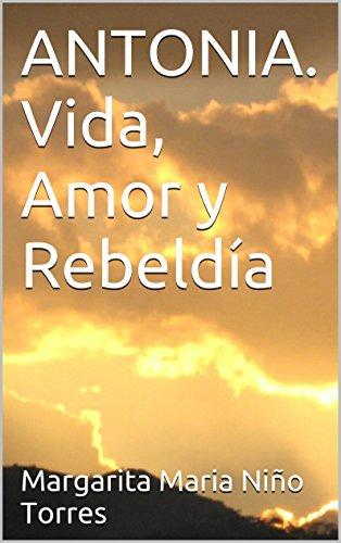 ANTONIA. Vida, Amor y Rebeldía por Margarita Maria Niño Torres