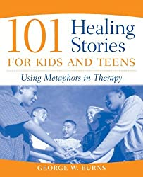 101 Healing Stories for Kids and Teens: Using Metaphors in Therapy by George W. Burns (2004-10-28)