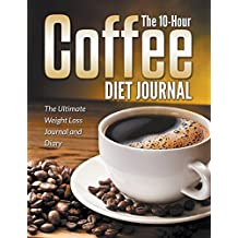 The 10-Hour Coffee Diet Journal: The Ultimate Weight Loss Journal and Diary
