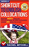 Shortcut To English Collocations: Master 400+ English Collocations In Used Explained Under 20 Minutes A Day (Book 4)