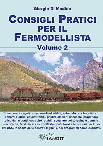 Consigli Pratici per il Fermodellista - Volume 2. Creare Vegetazioni, Arredi ed Uffici, Automatizzare Tracciati con Schemi Elettrici ed Elettronici