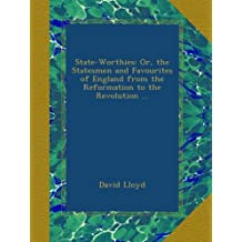 State-Worthies: Or, the Statesmen and Favourites of England from the Reformation to the Revolution ...