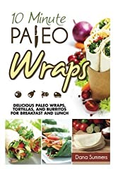 10-Minute Paleo Wraps: Delicious Paleo Wraps, Tortillas, and Burritos for Breakfast and Lunch by Dana Summers (2014-04-05)