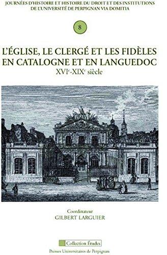 L'Eglise, le clerg et les fidles en Languedoc et en pays catalans (XVIe-XVIIIe sicle)