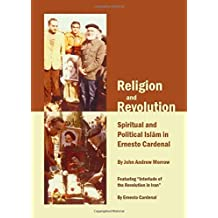 Religion and Revolution: Spiritual and Political Islam in Ernesto Cardenal by John Andrew Morrow (2012-05-01)