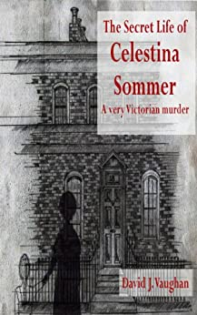 The Secret Life of Celestina Sommer - a very Victorian murder by [Vaughan, David J.]