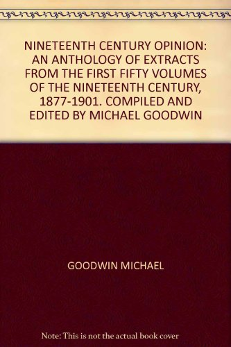 NINETEENTH CENTURY OPINION: AN ANTHOLOGY OF EXTRACTS FROM THE FIRST FIFTY VOLUMES OF THE NINETEENTH CENTURY, 1877-1901. COMPILED AND EDITED BY MICHAEL GOODWIN