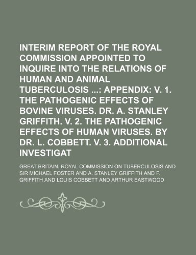 Second Interim Report of the Royal Commission Appointed to Inquire Into the Relations of Human and Animal Tuberculosis ;  Appendix v. 1. The ... Griffith. v. 2. The pathogenic effects of