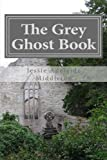 The Grey Ghost Book: Volume 1 (Jessie Adelaide Middleton Ghost Book Trilogy)