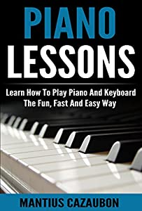 Piano Lessons: Learn How To Play Piano And Keyboard The Fun, Fast And Easy Way