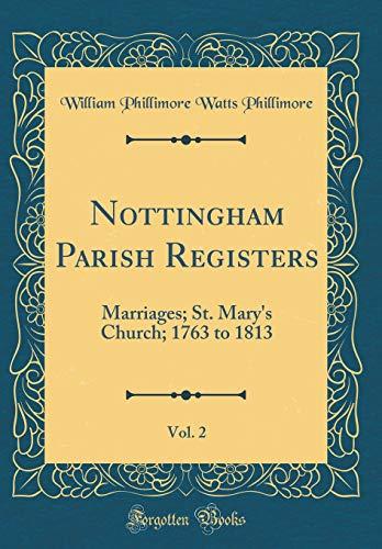 Nottingham Parish Registers, Vol. 2: Marriages; St. Mary's Church; 1763 to 1813 (Classic Reprint) por William Phillimore Watts Phillimore