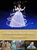 Wish Your Heart Makes, A : From the Grimm Brothers' Aschenputtel to Disney's Cinderella (Disney Editions Deluxe (Film))