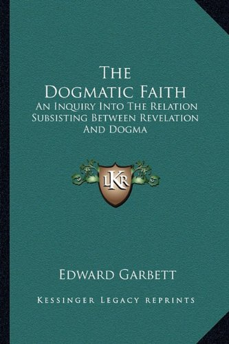 The Dogmatic Faith: An Inquiry Into the Relation Subsisting Between Revelation and Dogma