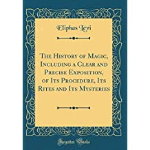 The History of Magic, Including a Clear and Precise Exposition, of Its Procedure, Its Rites and Its Mysteries (Classic Reprint)