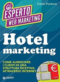 Hotel marketing: Come aumentare i clienti di una struttura ricettiva attraverso internet di [Pontone, Danilo]