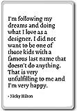 I'm following my dreams and doing what I love ... - Nicky Hilton - quotes fridge magnet, White - Aimant de réfrigérateur