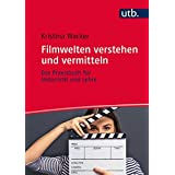 Filmwelten verstehen und vermitteln: Das Praxisbuch für Unterricht und Lehre