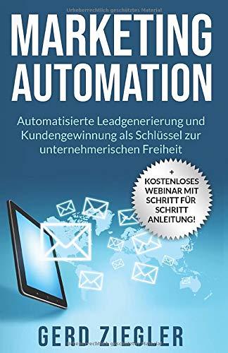 Marketing Automation: Automatisierte Leadgenerierung und Neukundengewinnung als Schlüssel zur unternehmerischen Freiheit