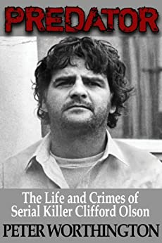 Predator: The Life and Crimes of Serial Killer Clifford Olson by [Worthington, Peter]