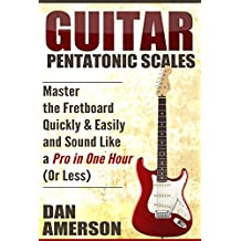 Pentatonic Scales: Master the Fretboard Quickly and Easily & Sound Like a Pro, In One Hour (or Less) (Guitar Technique, Improvisation, Scales, Mastery) (English Edition)