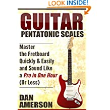 Pentatonic Scales: Master the Fretboard Quickly and Easily & Sound Like a Pro, In One Hour (or Less) (Guitar Technique, Improvisation, Scales, Mastery)