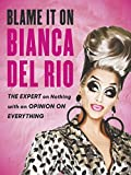 Blame it on Bianca Del Rio: The Expert on Nothing with an Opinion on Everything