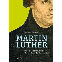 Martin Luther. Die Freiheit des Wortes und das Lauffeuer der Reformation: Die Freiheit des Wortes und das Lauffeuer der Reformation: