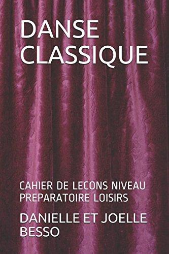 DANSE CLASSIQUE: CAHIER DE LECONS NIVEAU PREPARATOIRE LOISIRS (CAHIERS DE LECONS) por DANIELLE ET JOELLE BESSO