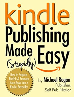 Kindle Publishing Made (Stupidly) Easy - How to Prepare, Self Publish and Promote Your Book Into a Kindle Bestseller (English Edition) par [Rogan, Michael]