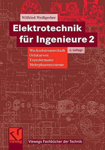 Elektrotechnik für Ingenieure 2: Wechselstromtechnik, Ortskurven, Transformator, Mehrphasensysteme. Ein Lehr- und Arbeitsbuch für das Grundstudium (Viewegs Fachbücher der Technik)