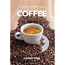 A Coffee Lover's Guide to Coffee: All the Must - Know Coffee Methods, Techniques, Equipment, Ingredients and Secrets (English Edition)