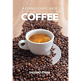 A Coffee Lover's Guide to Coffee: All the Must – Know Coffee Methods, Techniques, Equipment, Ingredients and Secrets