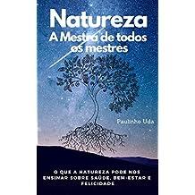 Natureza - A Mestra de todos os mestres: O que a Natureza pode nos ensinar sobre saúde, bem-estar e felicidade (Portuguese Edition)