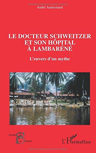 Le docteur Schweitzer et son hôpital à Lambaréné: L'envers d'un mythe