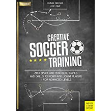 Creative Soccer Training: 350 Smart and Practical Games and Drills to Form Intelligent Players - For Advanced Levels (English Edition)