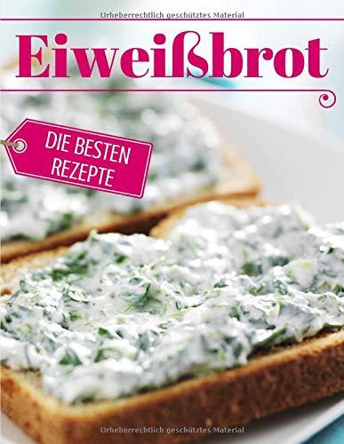Eiweißbrot - die besten Rezepte: Das Rezeptbuch: Brot backen - das Brotbackbuch: Die besten Rezepte (Backen - die besten Rezepte, Band 30)
