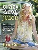 Crazy sexy juice: Über 100 Säfte, die deinem Leben Schwung geben