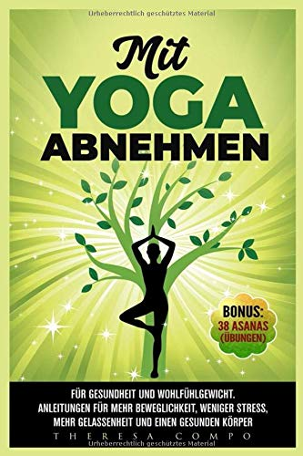 Mit YOGA abnehmen - Für Gesundheit und Wohlfühlgewicht. Anleitungen für mehr Beweglichkeit, weniger Stress, mehr Gelassenheit und einen gesunden Körper Bonus: 38 Asanas (Übungen)