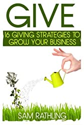 Give: 16 Giving Strategies To Grow Your Business, Increase Sales and Network More Effectively