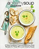 A Creamy Soup Cookbook: A Soup Cookbook Filled with Delicious Soup Recipes