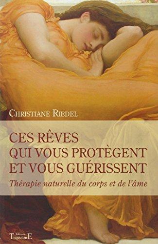 Ces rêves qui vous protègent et vous guérissent : Thérapie naturelle du corps et de l'âme par Christiane Riedel
