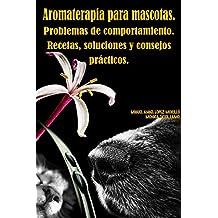 Aromaterapia para mascotas.Problemas de comportamiento. Recetas, soluciones y consejos prácticos.