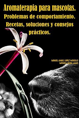 Aromaterapia para mascotas.Problemas de comportamiento. Recetas, soluciones y consejos prácticos. por Mónica  Oriol Lamo