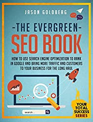 The Evergreen SEO Book: How To Use Search Engine Optimization To Rank In Google And Bring More Traffic And Customers To Your Business For The Long Haul ... Success Series Book 11) (English Edition)