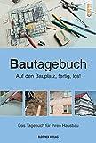 Bautagebuch: Auf den Bauplatz fertig los! Das Tagebuch für Ihren Hausbau