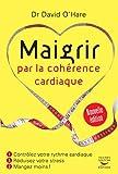 Maigrir par la cohérence cardiaque - Nouvelle édition: Contrôlez votre rythme cardiaque, réduisez votre stress, mangez moins !