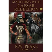 Marching With Caesar: Rebellion: Volume 8 by R.W. Peake (2014-03-09)
