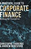 A Practical Guide to Corporate Finance: Breaking the Financial Ice by Christophe Thibierge (2016-02-02)