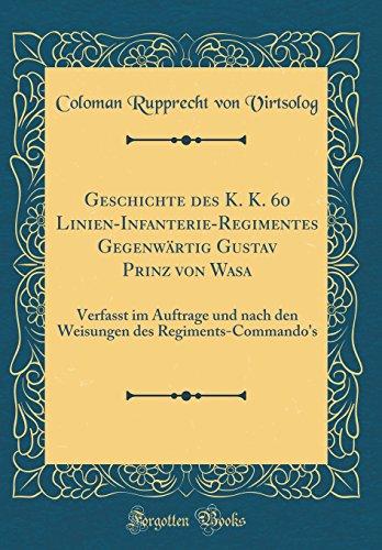 Geschichte des K. K. 60 Linien-Infanterie-Regimentes Gegenwärtig Gustav Prinz von Wasa: Verfasst im Auftrage und nach den Weisungen des Regiments-Commando's (Classic Reprint)